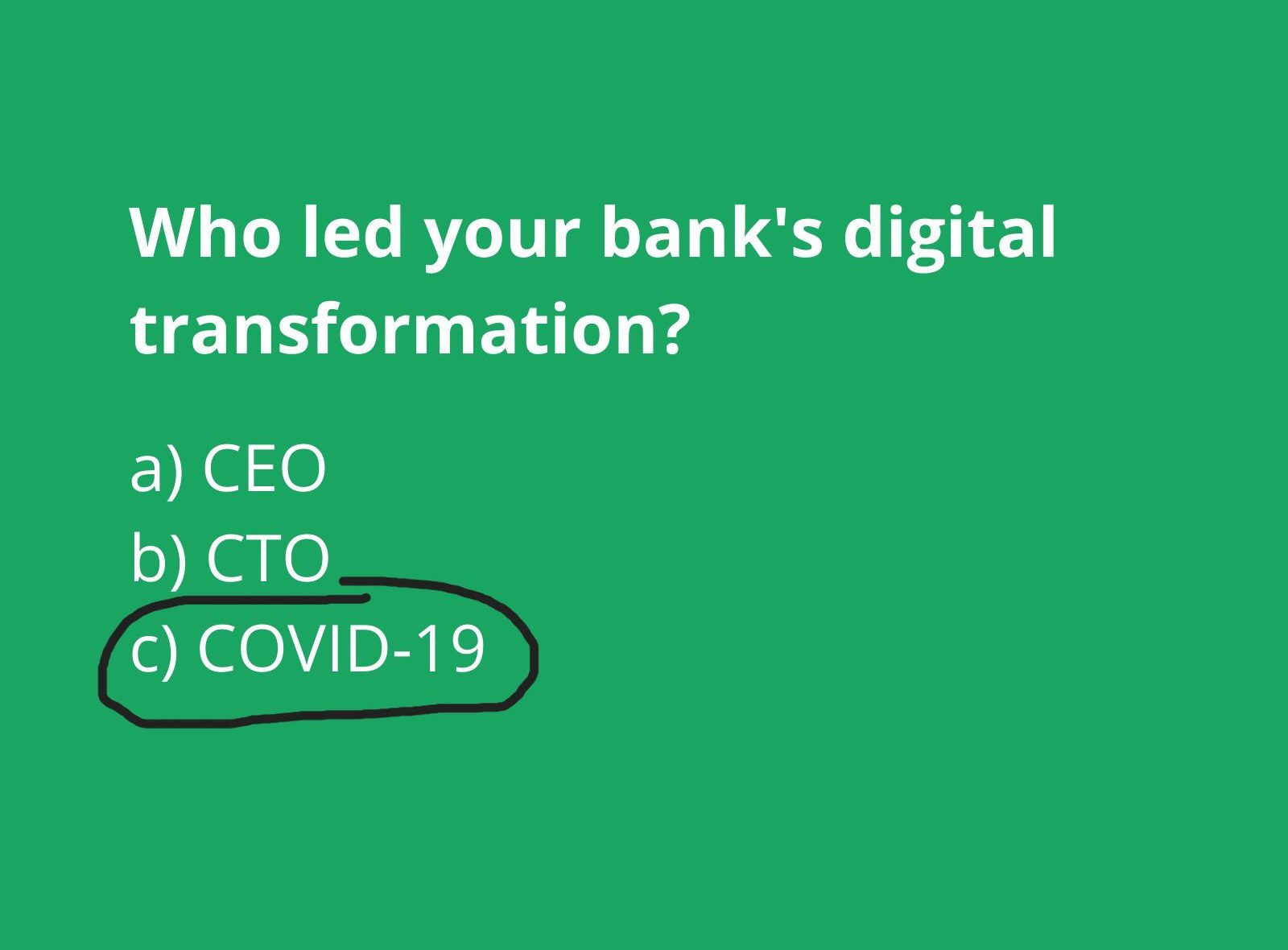 Who led your banks digital transformation? CEO, CTO, or COVID-19?